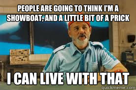 people are going to think I'm a showboat, and a little bit of a prick I can live with that - people are going to think I'm a showboat, and a little bit of a prick I can live with that  The Life Aquatic with Steve Zissou