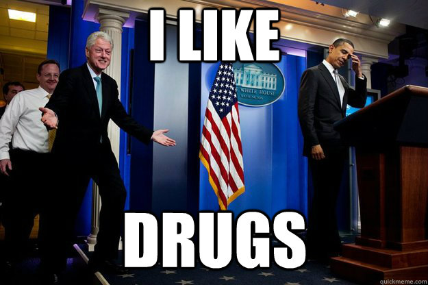 I like drugs - I like drugs  Inappropriate Timing Bill Clinton