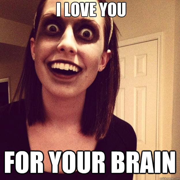 i love you for your brain - i love you for your brain  Overly Attached Zombie Girl