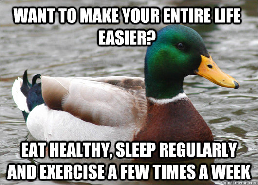Want to make your entire life easier? Eat healthy, sleep regularly and exercise a few times a week - Want to make your entire life easier? Eat healthy, sleep regularly and exercise a few times a week  Actual Advice Mallard