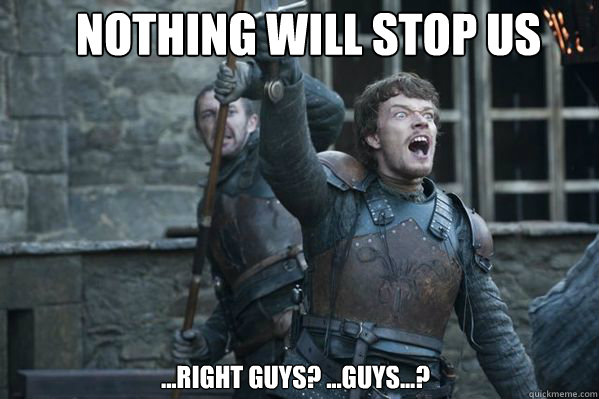 nothing will stop us ...right guys? ...guys...? - nothing will stop us ...right guys? ...guys...?  Theon Greyjoy