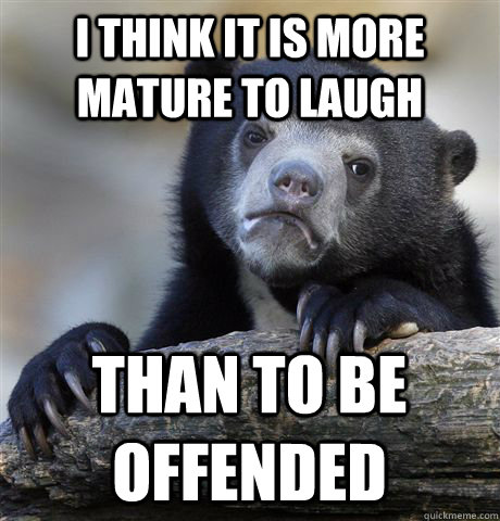 I think it is more mature to laugh than to be offended - I think it is more mature to laugh than to be offended  Confession Bear