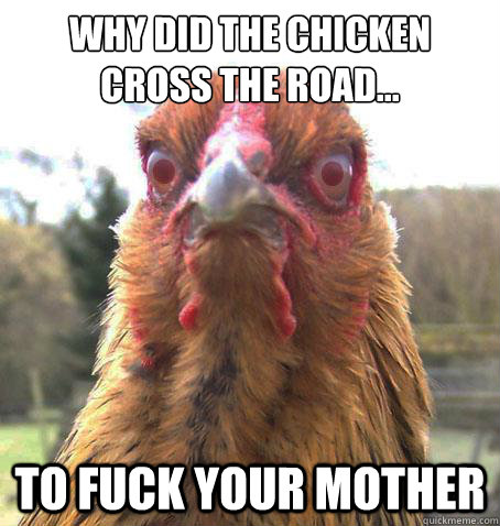 Why did the chicken cross the road... To fuck your mother  RageChicken