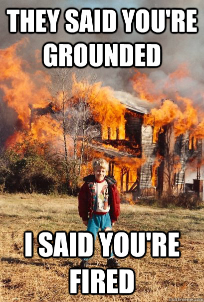 They said you're grounded i said you're fired