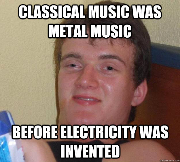 Classical Music was metal music before electricity was invented - Classical Music was metal music before electricity was invented  10 Guy