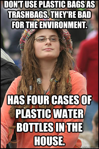 Don't use plastic bags as trashbags. They're bad for the environment. Has four cases of plastic water bottles in the house.