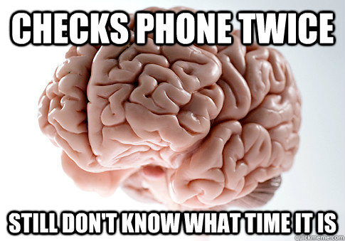 Checks phone twice still don't know what time it is - Checks phone twice still don't know what time it is  Scumbag Brain
