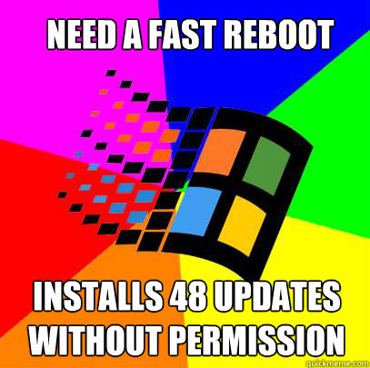 NEED A FAST REBOOT INSTALLS 48 UPDATES WITHOUT PERMISSION - NEED A FAST REBOOT INSTALLS 48 UPDATES WITHOUT PERMISSION  Scumbag windows