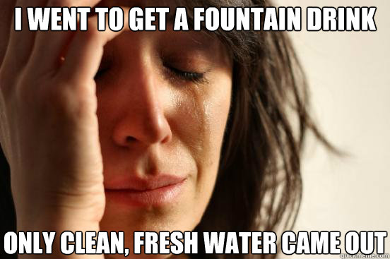 I went to get a fountain drink only clean, fresh water came out - I went to get a fountain drink only clean, fresh water came out  First World Problems