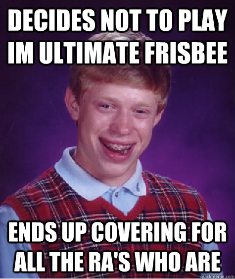 Decides not to play IM ultimate frisbee Ends up covering for all the RA's who are - Decides not to play IM ultimate frisbee Ends up covering for all the RA's who are  Badluckbrian