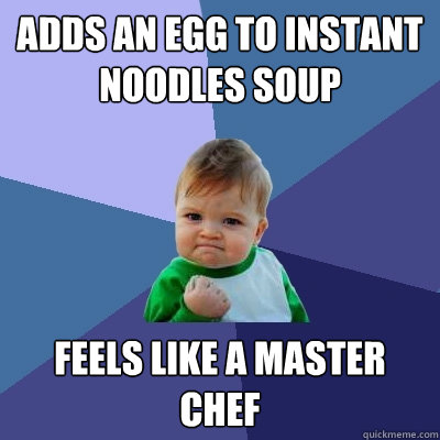 Adds an egg to instant noodles soup feels like a master chef - Adds an egg to instant noodles soup feels like a master chef  Success Kid