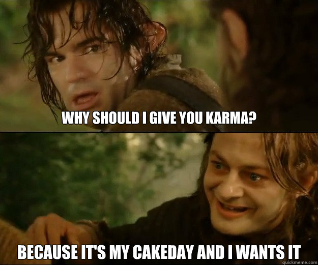 Why should I Give You Karma? Because It's my cakeday and i wants it - Why should I Give You Karma? Because It's my cakeday and i wants it  Misc