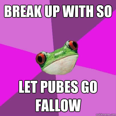 Break up with SO let pubes go fallow - Break up with SO let pubes go fallow  Foul Bachelorette Frog