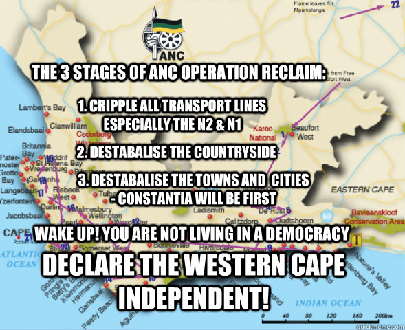The 3 stages of anc operation reclaim: 1. cripple all transport lines especially the N2 & n1 2. destabalise the countryside 3. destabalise the towns and  cities  - constantia will be first wake up! you are not living in a democracy Declare the western Cap - The 3 stages of anc operation reclaim: 1. cripple all transport lines especially the N2 & n1 2. destabalise the countryside 3. destabalise the towns and  cities  - constantia will be first wake up! you are not living in a democracy Declare the western Cap  operation reclaim