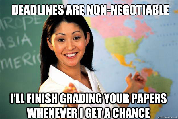 deadlines are non-negotiable I'll finish grading your papers whenever i get a chance - deadlines are non-negotiable I'll finish grading your papers whenever i get a chance  Unhelpful High School Teacher