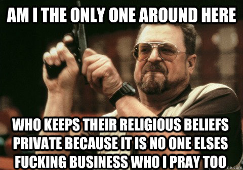 Am I the only one around here WHO KEEPS THEIR RELIGIOUS BELIEFS PRIVATE BECAUSE IT IS NO ONE ELSES FUCKING BUSINESS WHO I PRAY TOO - Am I the only one around here WHO KEEPS THEIR RELIGIOUS BELIEFS PRIVATE BECAUSE IT IS NO ONE ELSES FUCKING BUSINESS WHO I PRAY TOO  Am I the only one