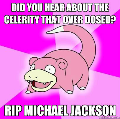 Did you hear about the celerity that Over Dosed? RIP Michael Jackson  - Did you hear about the celerity that Over Dosed? RIP Michael Jackson   Slowpoke