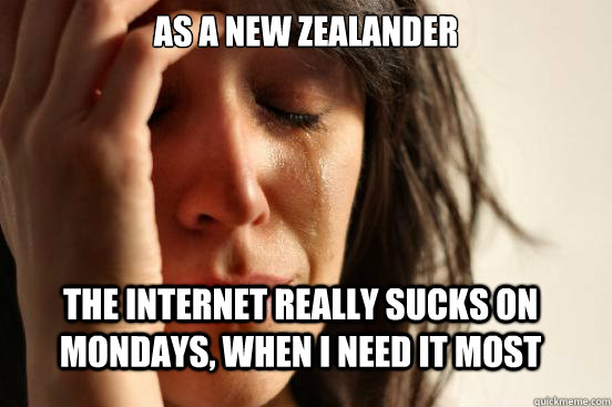 As a new zealander the internet really sucks on Mondays, when I need it most - As a new zealander the internet really sucks on Mondays, when I need it most  First World Problems