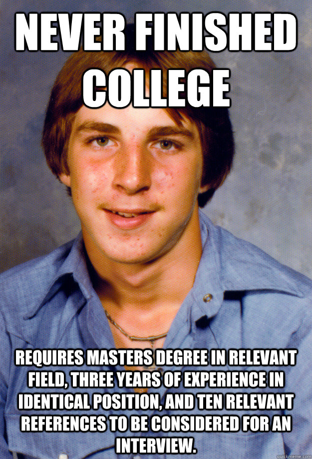Never finished college  Requires Masters degree in relevant field, three years of experience in identical position, and ten relevant references to be considered for an interview. - Never finished college  Requires Masters degree in relevant field, three years of experience in identical position, and ten relevant references to be considered for an interview.  Old Economy Steven