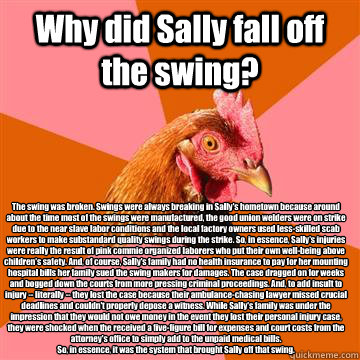 Why did Sally fall off the swing? The swing was broken. Swings were always breaking in Sally's hometown because around about the time most of the swings were manufactured, the good union welders were on strike due to the near slave labor conditions and th - Why did Sally fall off the swing? The swing was broken. Swings were always breaking in Sally's hometown because around about the time most of the swings were manufactured, the good union welders were on strike due to the near slave labor conditions and th  Anti-Joke Chicken