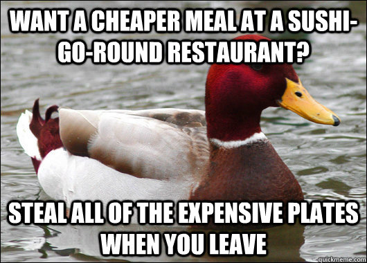 Want a cheaper meal at a sushi-go-round restaurant? Steal all of the expensive plates when you leave - Want a cheaper meal at a sushi-go-round restaurant? Steal all of the expensive plates when you leave  Malicious Advice Mallard