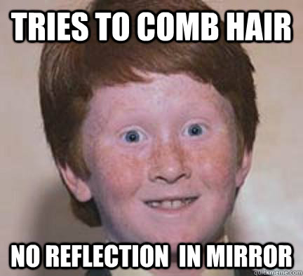 fa815fc54cef930336159d4cfe050868b46b37cb41f8c33778442466bc3e3bac tries to comb hair no reflection in mirror over confident ginger