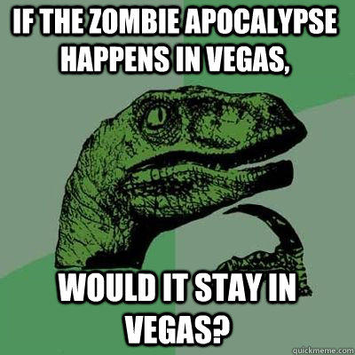 If the zombie apocalypse happens in Vegas, would it stay in Vegas? - If the zombie apocalypse happens in Vegas, would it stay in Vegas?  Philosoraptor