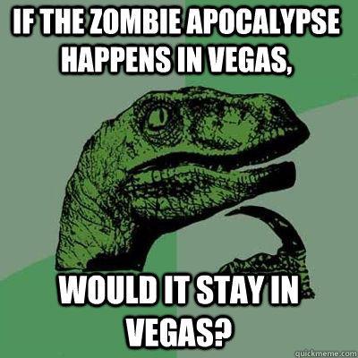 If the zombie apocalypse happens in Vegas, would it stay in Vegas? - If the zombie apocalypse happens in Vegas, would it stay in Vegas?  Philosoraptor