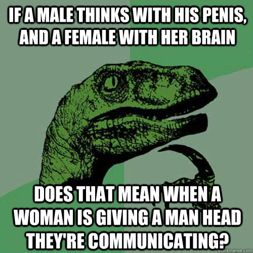 If a male thinks with his penis, and a female with her brain does that mean when a woman is giving a man head they're communicating? - If a male thinks with his penis, and a female with her brain does that mean when a woman is giving a man head they're communicating?  Philosoraptor
