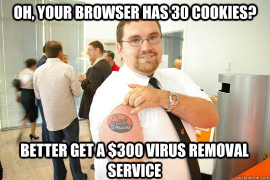 Oh, your browser has 30 cookies? Better get a $300 virus removal service