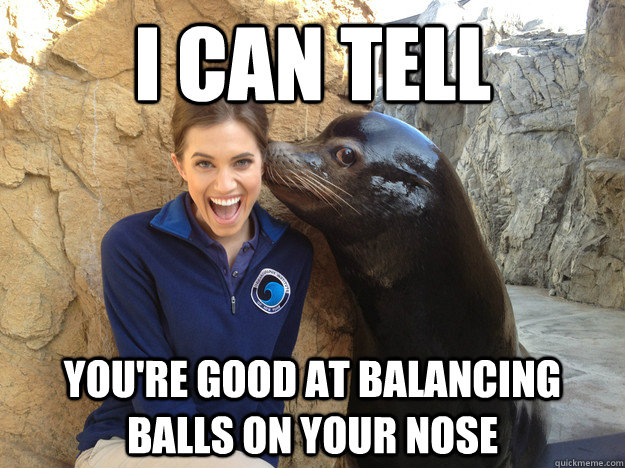 I can tell you're good at balancing balls on your nose
