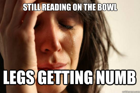 still reading on the bowl legs getting numb - still reading on the bowl legs getting numb  First World Problems