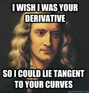 i wish i was your derivative so i could lie tangent to your curves