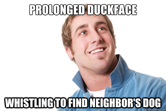 Prolonged duckface whistling to find neighbor's dog - Prolonged duckface whistling to find neighbor's dog  Misunderstood D-Bag