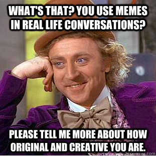What's that? You use memes in real life conversations? Please tell me more about how original and creative you are. - What's that? You use memes in real life conversations? Please tell me more about how original and creative you are.  Condescending Wonka