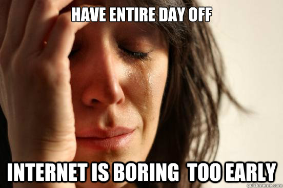 Have entire day off internet is boring  too early - Have entire day off internet is boring  too early  First World Problems
