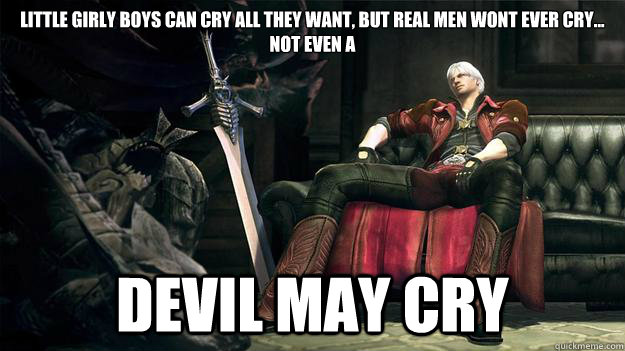 little girly boys can cry all they want, but real men wont ever cry... not even a DEVIL MAY CRY  devil may cry