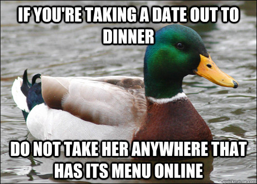 If you're taking a date out to dinner do not take her anywhere that has its menu online - If you're taking a date out to dinner do not take her anywhere that has its menu online  Actual Advice Mallard