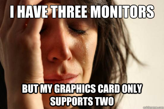 I Have Three monitors but my graphics card only supports two - I Have Three monitors but my graphics card only supports two  First World Problems