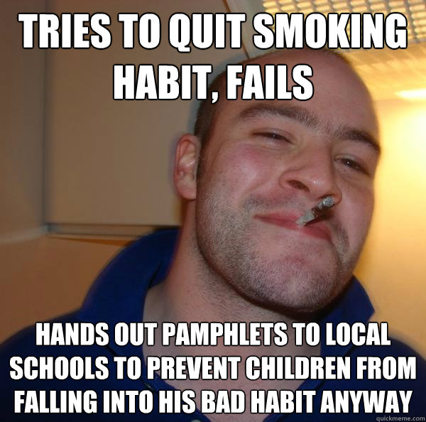 Tries to quit smoking habit, fails Hands out pamphlets to local schools to prevent children from falling into his bad habit anyway - Tries to quit smoking habit, fails Hands out pamphlets to local schools to prevent children from falling into his bad habit anyway  Misc