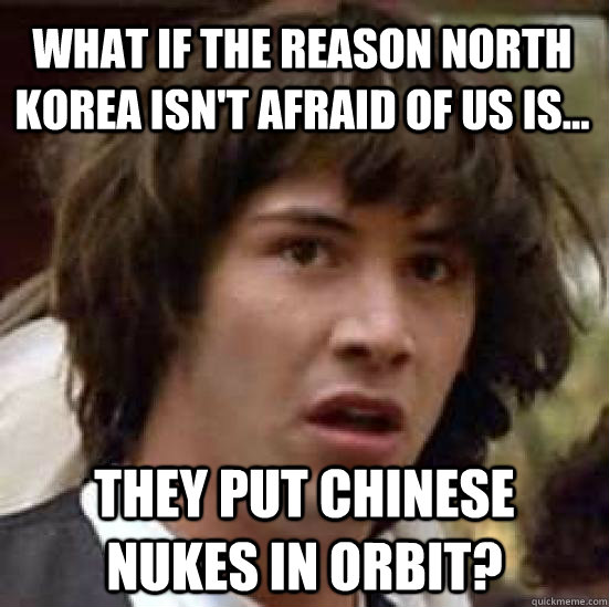 What if the reason North Korea isn't afraid of us is... They put Chinese nukes in orbit? - What if the reason North Korea isn't afraid of us is... They put Chinese nukes in orbit?  conspiracy keanu