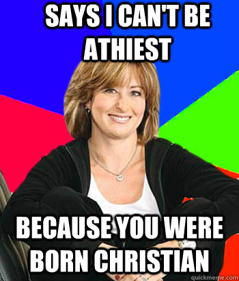 Says i can't be athiest because you were born christian - Says i can't be athiest because you were born christian  Sheltering Suburban Mom