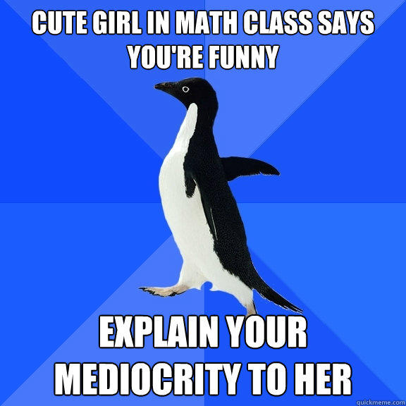Cute girl in math class says you're funny Explain your mediocrity to her