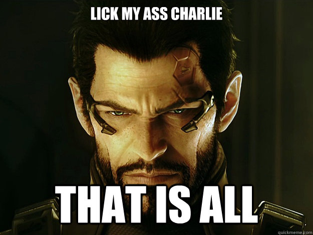 lick my ass charlie that is all