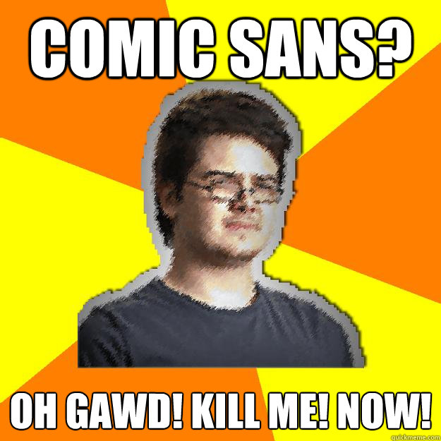 comic sans? OH GAWD! kill me! now!