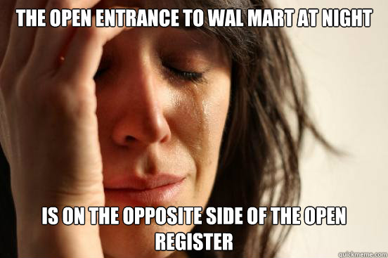 The open entrance to wal mart at night is on the opposite side of the open register - The open entrance to wal mart at night is on the opposite side of the open register  First World Problems