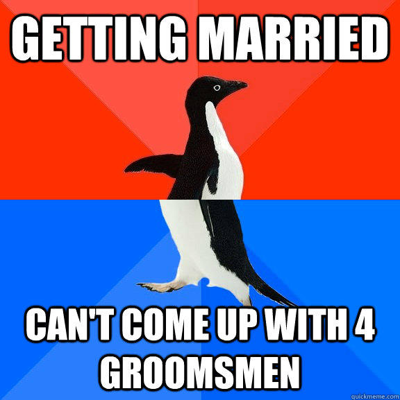 getting married can't come up with 4 groomsmen  - getting married can't come up with 4 groomsmen   Socially Awesome Awkward Penguin