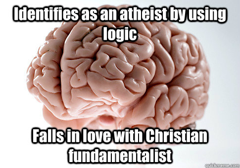 Identifies as an atheist by using logic Falls in love with Christian fundamentalist - Identifies as an atheist by using logic Falls in love with Christian fundamentalist  Scumbag Brain