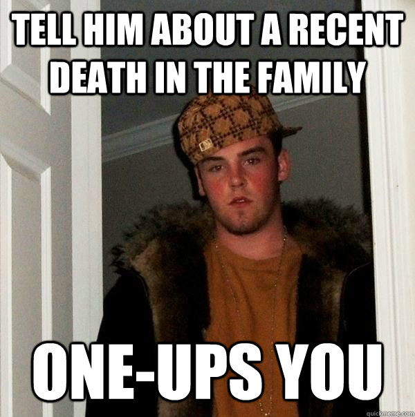 Tell him about a recent death in the family one-ups you - Tell him about a recent death in the family one-ups you  Scumbag Steve