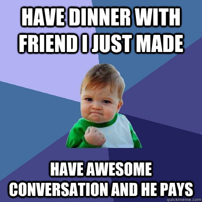 have dinner with friend i just made have awesome conversation AND he pays - have dinner with friend i just made have awesome conversation AND he pays  Success Kid